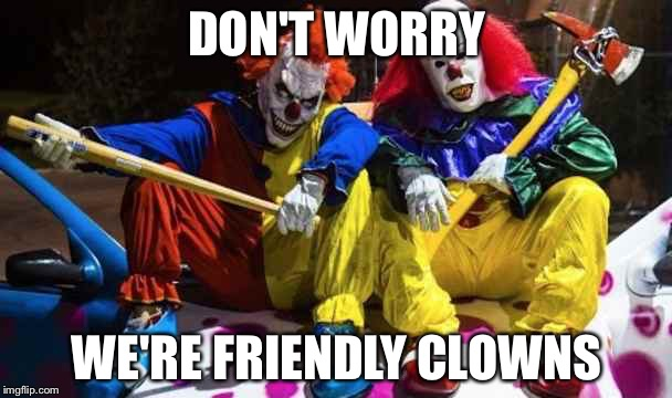 Scary clowns  | DON'T WORRY WE'RE FRIENDLY CLOWNS | image tagged in scary clowns | made w/ Imgflip meme maker