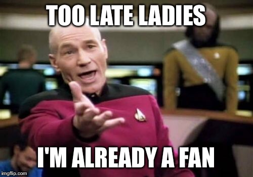 Picard Wtf Meme | TOO LATE LADIES I'M ALREADY A FAN | image tagged in memes,picard wtf | made w/ Imgflip meme maker