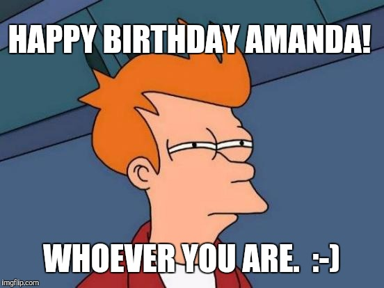 Futurama Fry Meme | HAPPY BIRTHDAY AMANDA! WHOEVER YOU ARE.  :-) | image tagged in memes,futurama fry | made w/ Imgflip meme maker