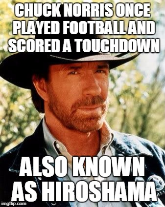 Chuck Norris Meme | CHUCK NORRIS ONCE PLAYED FOOTBALL AND SCORED A TOUCHDOWN ALSO KNOWN AS HIROSHAMA | image tagged in memes,chuck norris | made w/ Imgflip meme maker