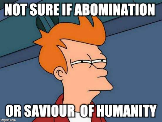 Futurama Fry Meme | NOT SURE IF ABOMINATION OR SAVIOUR  OF HUMANITY | image tagged in memes,futurama fry | made w/ Imgflip meme maker