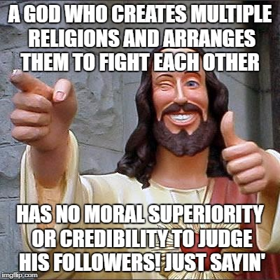 Buddy Christ Meme | A GOD WHO CREATES MULTIPLE RELIGIONS AND ARRANGES THEM TO FIGHT EACH OTHER HAS NO MORAL SUPERIORITY OR CREDIBILITY TO JUDGE HIS FOLLOWERS! J | image tagged in memes,buddy christ | made w/ Imgflip meme maker