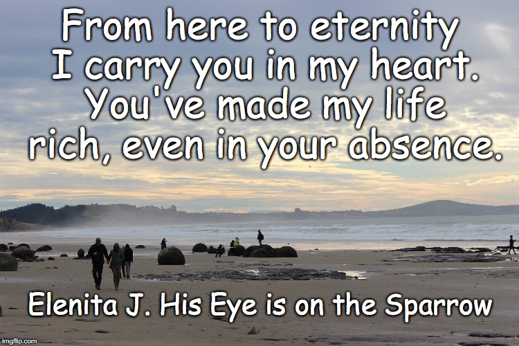 I carry you in my heart. | From here to eternity I carry you in my heart. You've made my life rich, even in your absence. Elenita J. His Eye is on the Sparrow | image tagged in sorrow,loss,grief,eternity | made w/ Imgflip meme maker