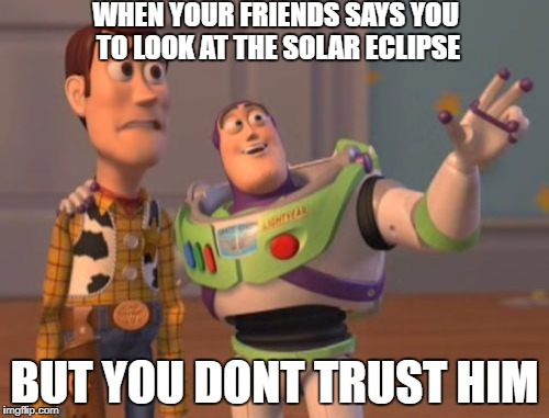 X, X Everywhere Meme | WHEN YOUR FRIENDS SAYS YOU TO LOOK AT THE SOLAR ECLIPSE BUT YOU DONT TRUST HIM | image tagged in memes,x,x everywhere,x x everywhere | made w/ Imgflip meme maker