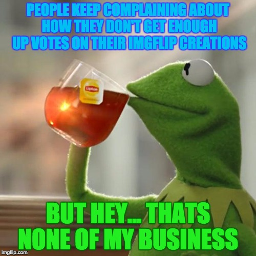 When People Complain About Their Image Upvotes, But You Don't Give A Damn... | PEOPLE KEEP COMPLAINING ABOUT HOW THEY DON'T GET ENOUGH UP VOTES ON THEIR IMGFLIP CREATIONS BUT HEY... THATS NONE OF MY BUSINESS | image tagged in memes,but thats none of my business,kermit the frog,imgflip,imgflip community,creations | made w/ Imgflip meme maker