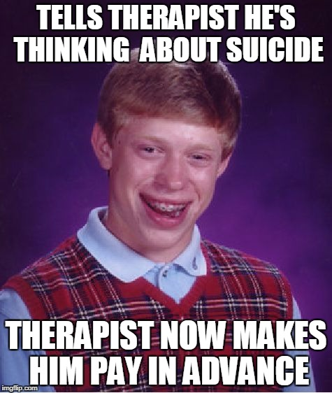 Bad Luck Brian Meme | TELLS THERAPIST HE'S THINKING  ABOUT SUICIDE THERAPIST NOW MAKES HIM PAY IN ADVANCE | image tagged in memes,bad luck brian | made w/ Imgflip meme maker