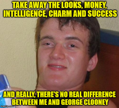 10 Guy vs George Clooney | TAKE AWAY THE LOOKS, MONEY, INTELLIGENCE, CHARM AND SUCCESS AND REALLY, THERE'S NO REAL DIFFERENCE BETWEEN ME AND GEORGE CLOONEY | image tagged in memes,10 guy,george clooney | made w/ Imgflip meme maker