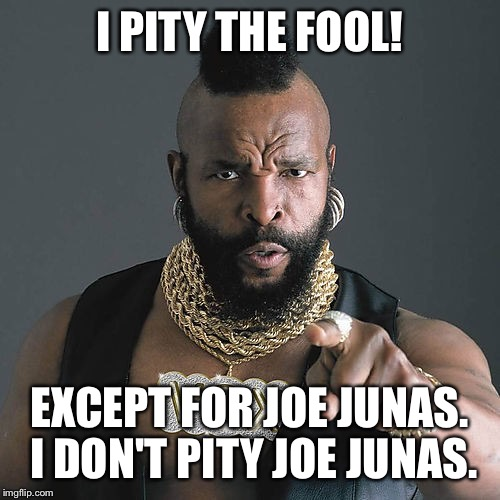 Mr T Pity The Fool Meme | I PITY THE FOOL! EXCEPT FOR JOE JUNAS. I DON'T PITY JOE JUNAS. | image tagged in memes,mr t pity the fool | made w/ Imgflip meme maker