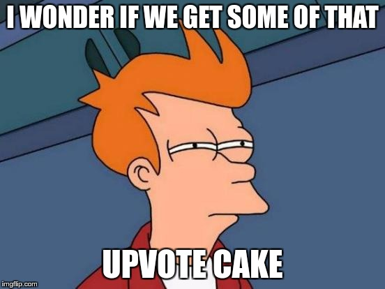 Futurama Fry Meme | I WONDER IF WE GET SOME OF THAT UPVOTE CAKE | image tagged in memes,futurama fry | made w/ Imgflip meme maker