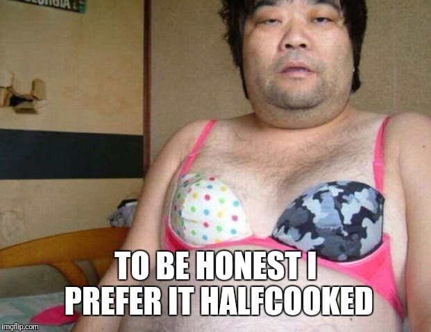 Japanese  | TO BE HONEST I PREFER IT HALFCOOKED | image tagged in japanese | made w/ Imgflip meme maker