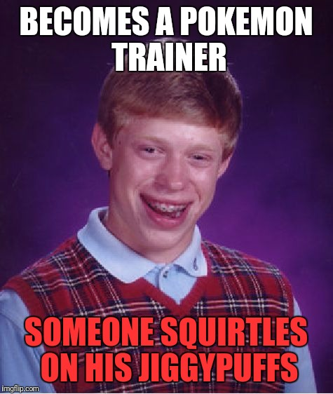 Bad Luck Brian Meme | BECOMES A POKEMON TRAINER SOMEONE SQUIRTLES ON HIS JIGGYPUFFS | image tagged in memes,bad luck brian | made w/ Imgflip meme maker