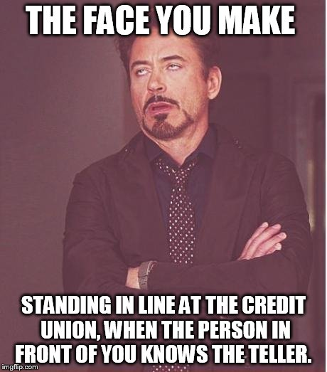Face You Make Robert Downey Jr Meme | THE FACE YOU MAKE STANDING IN LINE AT THE CREDIT UNION, WHEN THE PERSON IN FRONT OF YOU KNOWS THE TELLER. | image tagged in memes,face you make robert downey jr | made w/ Imgflip meme maker
