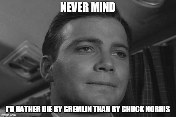 NEVER MIND I'D RATHER DIE BY GREMLIN THAN BY CHUCK NORRIS | made w/ Imgflip meme maker