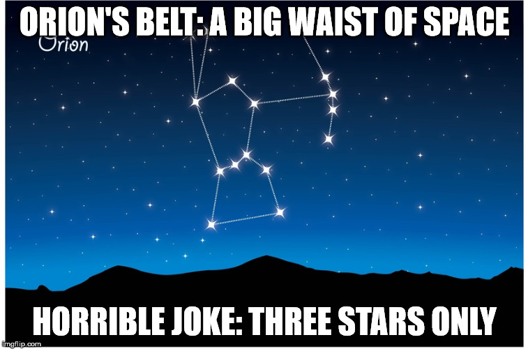 Orion's belt | ORION'S BELT: A BIG WAIST OF SPACE HORRIBLE JOKE: THREE STARS ONLY | image tagged in orion,waist of space,three stars | made w/ Imgflip meme maker
