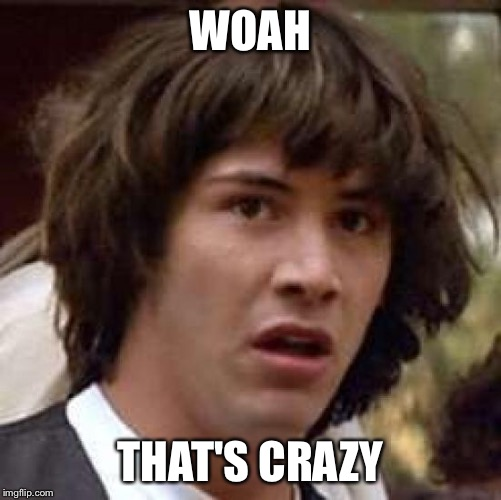 Conspiracy Keanu Meme | WOAH THAT'S CRAZY | image tagged in memes,conspiracy keanu | made w/ Imgflip meme maker