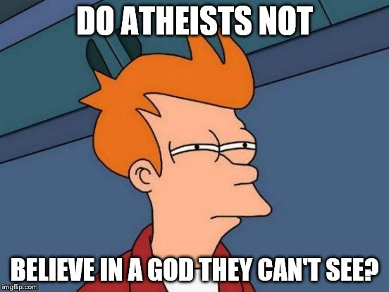 Futurama Fry Meme | DO ATHEISTS NOT BELIEVE IN A GOD THEY CAN'T SEE? | image tagged in memes,futurama fry | made w/ Imgflip meme maker