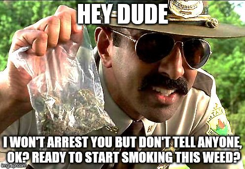 weedy cop | HEY DUDE I WON'T ARREST YOU BUT DON'T TELL ANYONE, OK? READY TO START SMOKING THIS WEED? | image tagged in weedy cop | made w/ Imgflip meme maker
