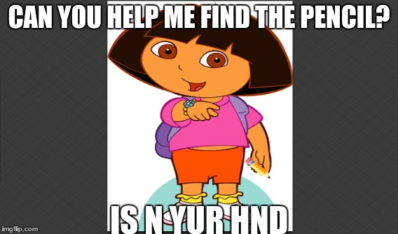 DORA THE EXPLORA | CAN YOU HELP ME FIND THE PENCIL? IS N YUR HND | image tagged in boi | made w/ Imgflip meme maker