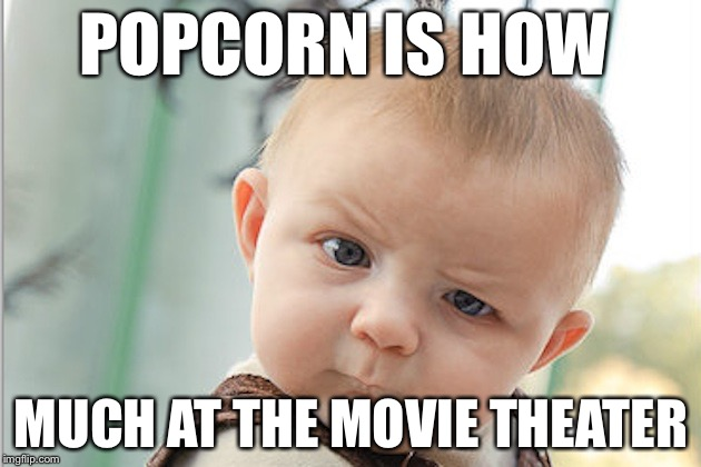 Say what? | POPCORN IS HOW MUCH AT THE MOVIE THEATER | image tagged in cool | made w/ Imgflip meme maker