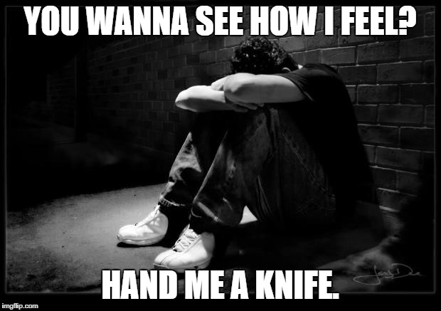 Depressed | YOU WANNA SEE HOW I FEEL? HAND ME A KNIFE. | image tagged in depressed | made w/ Imgflip meme maker