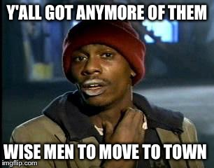 Y'all Got Any More Of That Meme | Y'ALL GOT ANYMORE OF THEM WISE MEN TO MOVE TO TOWN | image tagged in memes,yall got any more of | made w/ Imgflip meme maker