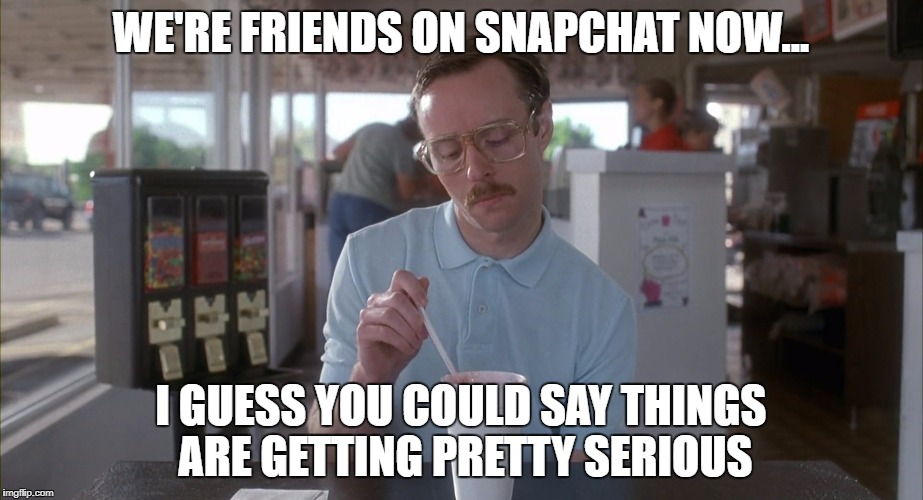 WE'RE FRIENDS ON SNAPCHAT NOW... I GUESS YOU COULD SAY THINGS ARE GETTING PRETTY SERIOUS | image tagged in snapchat | made w/ Imgflip meme maker