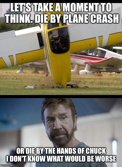 LET'S TAKE A MOMENT TO THINK. DIE BY PLANE CRASH OR DIE BY THE HANDS OF CHUCK I DON'T KNOW WHAT WOULD BE WORSE | made w/ Imgflip meme maker
