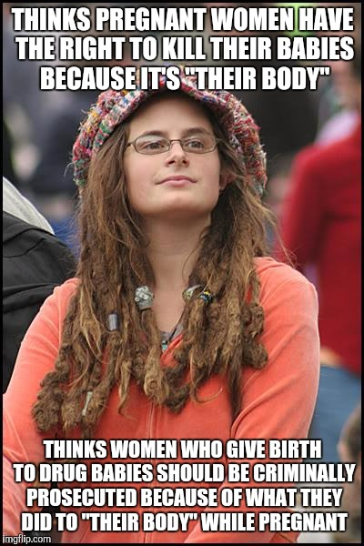 "College Liberal | THINKS PREGNANT WOMEN HAVE THE RIGHT TO KILL THEIR BABIES BECAUSE IT'S ""THEIR BODY"" THINKS WOMEN WHO GIVE BIRTH TO DRUG BABIES SHOULD BE CRI 