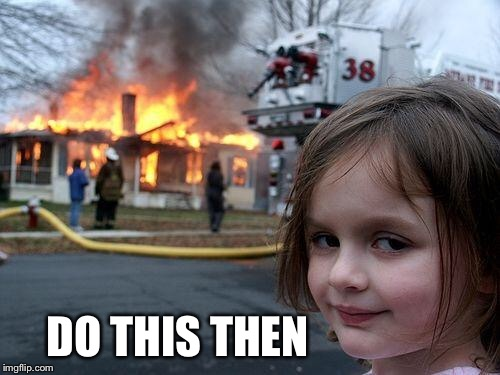 Disaster Girl Meme | DO THIS THEN | image tagged in memes,disaster girl | made w/ Imgflip meme maker