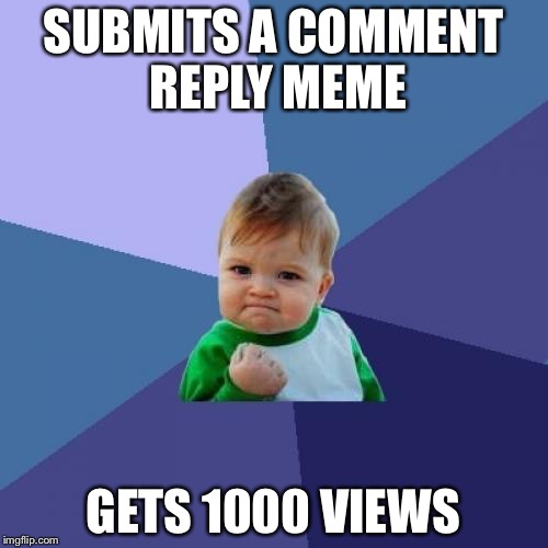 Success Kid Meme | SUBMITS A COMMENT REPLY MEME GETS 1000 VIEWS | image tagged in memes,success kid | made w/ Imgflip meme maker