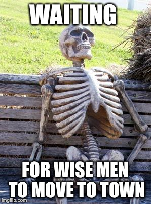 Waiting Skeleton Meme | WAITING FOR WISE MEN TO MOVE TO TOWN | image tagged in memes,waiting skeleton | made w/ Imgflip meme maker