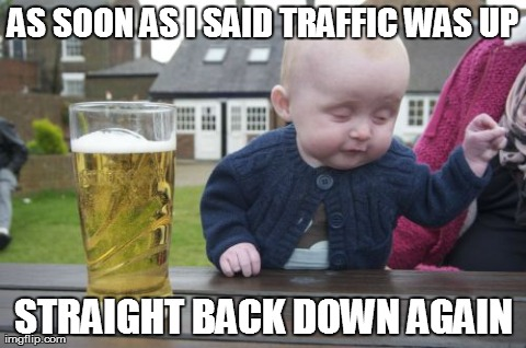 Drunk Baby Meme | AS SOON AS I SAID TRAFFIC WAS UP STRAIGHT BACK DOWN AGAIN | image tagged in memes,drunk baby | made w/ Imgflip meme maker