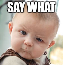Skeptical Baby Meme | SAY WHAT | image tagged in memes,skeptical baby | made w/ Imgflip meme maker
