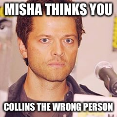 MISHA THINKS YOU COLLINS THE WRONG PERSON | image tagged in misha collins | made w/ Imgflip meme maker