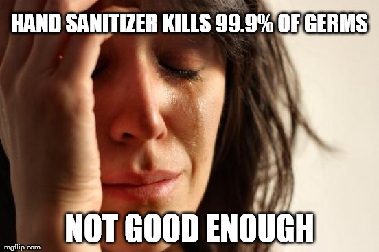 First World Problems Meme | HAND SANITIZER KILLS 99.9% OF GERMS NOT GOOD ENOUGH | image tagged in memes,first world problems | made w/ Imgflip meme maker