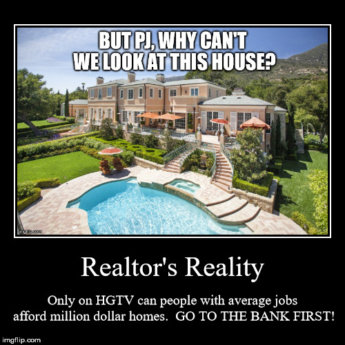 Realtor's Reality | Only on HGTV can people with average jobs afford million dollar homes.  GO TO THE BANK FIRST! | image tagged in funny,demotivationals | made w/ Imgflip demotivational maker