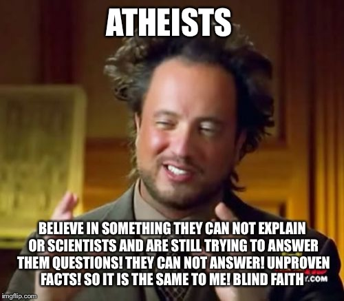 Ancient Aliens Meme | ATHEISTS BELIEVE IN SOMETHING THEY CAN NOT EXPLAIN OR SCIENTISTS AND ARE STILL TRYING TO ANSWER THEM QUESTIONS! THEY CAN NOT ANSWER! UNPROVE | image tagged in memes,ancient aliens | made w/ Imgflip meme maker