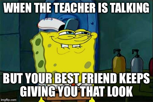 Dont You Squidward Meme | WHEN THE TEACHER IS TALKING BUT YOUR BEST FRIEND KEEPS GIVING YOU THAT LOOK | image tagged in memes,dont you squidward | made w/ Imgflip meme maker