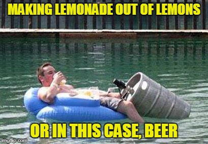 MAKING LEMONADE OUT OF LEMONS OR IN THIS CASE, BEER | made w/ Imgflip meme maker