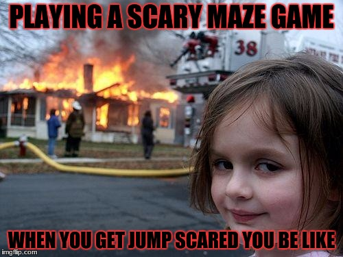 Maze game | PLAYING A SCARY MAZE GAME WHEN YOU GET JUMP SCARED YOU BE LIKE | image tagged in memes,disaster girl | made w/ Imgflip meme maker