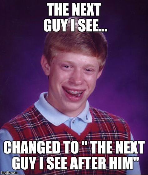 "Bad Luck Brian Meme | THE NEXT GUY I SEE... CHANGED TO "" THE NEXT GUY I SEE AFTER HIM"" 