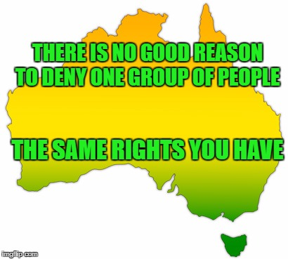 Equality | THERE IS NO GOOD REASON TO DENY ONE GROUP OF PEOPLE THE SAME RIGHTS YOU HAVE | image tagged in equality,inclusion,australia | made w/ Imgflip meme maker