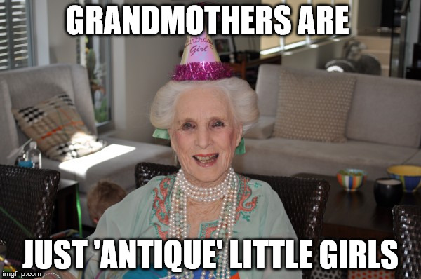 They were young, once. Some are still young at heart | GRANDMOTHERS ARE JUST 'ANTIQUE' LITTLE GIRLS | image tagged in birthday granny,grandma,little girls,youthful spirit | made w/ Imgflip meme maker