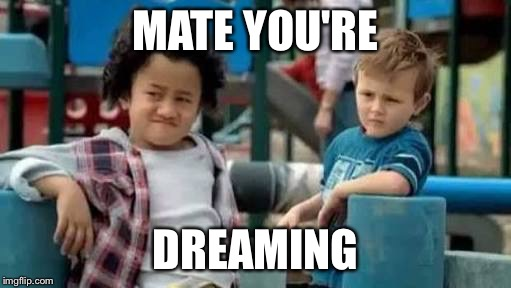 MATE YOU'RE DREAMING | image tagged in you're dreaming | made w/ Imgflip meme maker