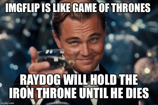 Leonardo Dicaprio Cheers Meme | IMGFLIP IS LIKE GAME OF THRONES RAYDOG WILL HOLD THE IRON THRONE UNTIL HE DIES | image tagged in memes,leonardo dicaprio cheers,latest,meme,funny memes,funny meme | made w/ Imgflip meme maker