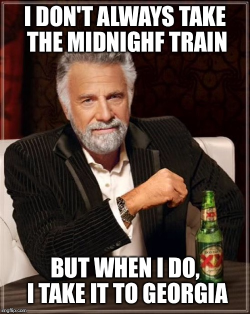 The Most Interesting Man In The World Meme | I DON'T ALWAYS TAKE THE MIDNIGHF TRAIN BUT WHEN I DO, I TAKE IT TO GEORGIA | image tagged in memes,the most interesting man in the world | made w/ Imgflip meme maker