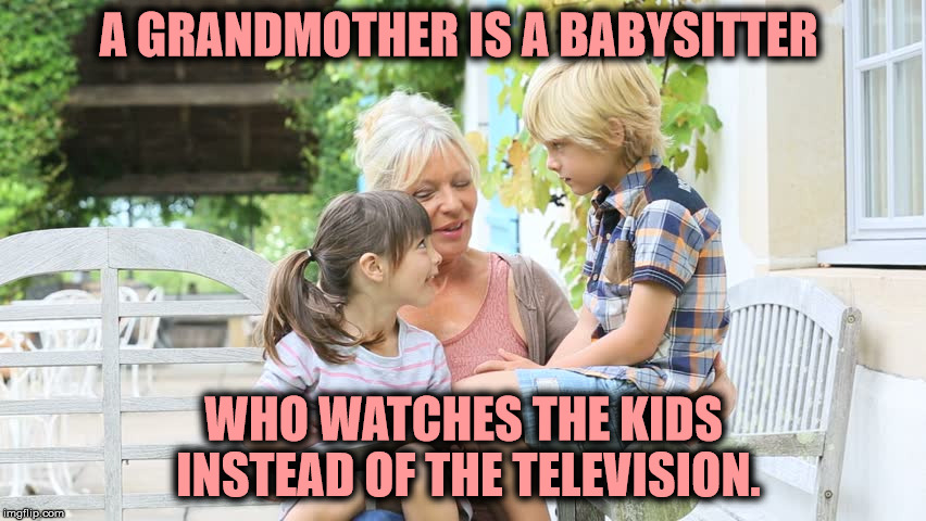 Unfortunately, this trend is slowly being reversed | A GRANDMOTHER IS A BABYSITTER WHO WATCHES THE KIDS INSTEAD OF THE TELEVISION. | image tagged in grandmothers,babysitters,kids,caring | made w/ Imgflip meme maker