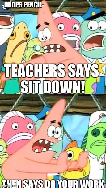 Those Few Teachers...  | -DROPS PENCIL- THEN SAYS DO YOUR WORK TEACHERS SAYS SIT DOWN! | image tagged in memes,put it somewhere else patrick,unhelpful teacher | made w/ Imgflip meme maker