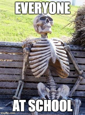 Waiting Skeleton Meme | EVERYONE AT SCHOOL | image tagged in memes,waiting skeleton | made w/ Imgflip meme maker