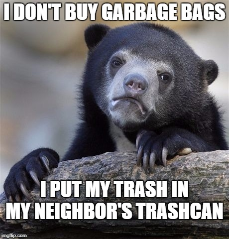 Confession Bear Meme | I PUT MY TRASH IN MY NEIGHBOR'S TRASHCAN I DON'T BUY GARBAGE BAGS | image tagged in memes,confession bear | made w/ Imgflip meme maker